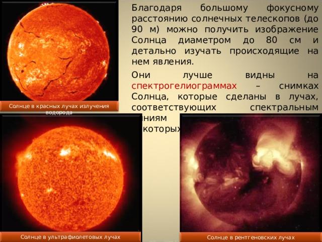Благодаря большому фокусному расстоянию солнечных телескопов (до 90 м) можно получить изображение Солнца диаметром до 80 см и детально изучать происходящие на нем явления. Они лучше видны на спектрогелиограммах – снимках Солнца, которые сделаны в лучах, соответствующих спектральным линиям водорода, кальция и некоторых других элементов. Солнце в красных лучах излучения водорода Солнце в ультрафиолетовых лучах Солнце в рентгеновских лучах