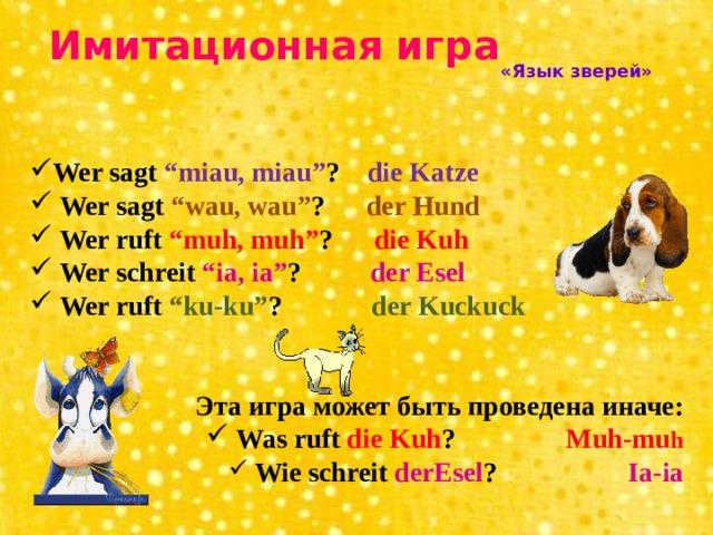 """Имитационная игра «Язык зверей» Wer sagt """"miau, miau"""" ? die Katze  Wer sagt """"wau, wau"""" ? der Hund  Wer ruft """"muh, muh"""" ? die Kuh  Wer schreit """"ia, ia"""" ? der Esel  Wer ruft """"ku-ku"""" ? der Kuckuck   Эта игра может быть проведена иначе:"""