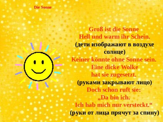 """Die Sonne  Groß ist die Sonne Hell und warm ihr Schein. (дети изображают в воздухе солнце) Keiner könnte ohne Sonne sein. Eine dicke Wolke hat sie zugesetzt. (руками закрывают лицо) Doch schon ruft sie: """" Da bin ich. Ich hab mich nur versteckt."""" (руки от лица прячут за спину)"""