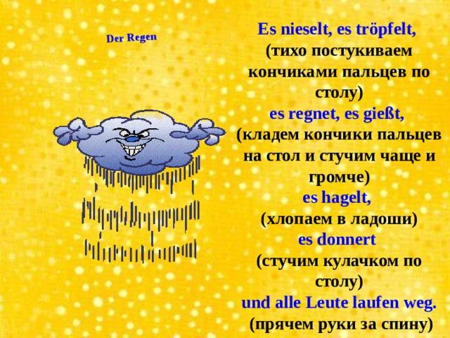 Der Regen Es nieselt, es tröpfelt, (тихо постукиваем кончиками пальцев по столу) es regnet, es gießt, (кладем кончики пальцев на стол и стучим чаще и громче) es hagelt, (хлопаем в ладоши) es donnert (стучим кулачком по столу) und alle Leute laufen weg.  (прячем руки за спину)