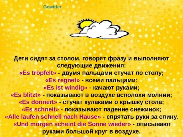 Gewitter Дети сидят за столом, говорят фразу и выполняют следующие движения: «Es tröpfelt» - двумя пальцами стучат по столу; «Es regnet» - всеми пальцами; «Es ist windig» - качают руками; «Es blitzt» - показывают в воздухе всполохи молнии; «Es donnert» - стучат кулаками о крышку стола; «Es schneit» - показывают падение снежинок; «Alle laufen schnell nach Hause» - спрятать руки за спину.  «Und morgen scheint die Sonne wieder» - описывают руками большой круг в воздухе.