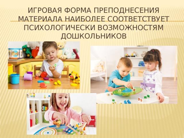 игровая форма преподнесения материала наиболее соответствует психологически возможностям дошкольников