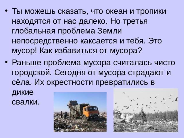 Ты можешь сказать, что океан и тропики находятся от нас далеко. Но третья глобальная проблема Земли непосредственно каксается и тебя. Это мусор! Как избавиться от мусора? Раньше проблема мусора считалась чисто городской. Сегодня от мусора страдают и сёла. Их окрестности превратились в дикие свалки.