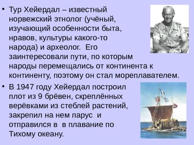 Тур Хейердал – известный норвежский этнолог (учёный, изучающий особенности быта, нравов, культуры какого-то народа) и археолог. Его заинтересовали пути, по которым народы перемещались от континента к континенту, поэтому он стал мореплавателем. В 1947 году Хейердал построил плот из 9 брёвен, скреплённых верёвками из стеблей растений, закрепил на нем парус и отправился в в плавание по Тихому океану.