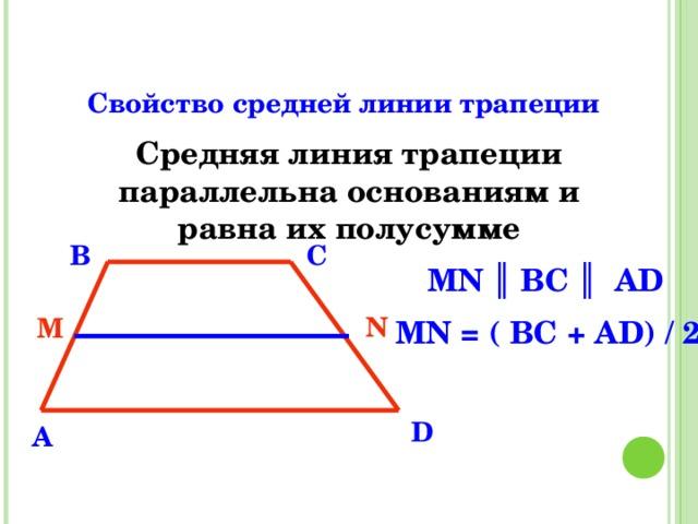 Свойство средней линии трапеции Средняя линия трапеции параллельна основаниям и равна их полусумме B C MN ║ ВС ║ АD  MN = ( BC + AD) / 2 N M D A