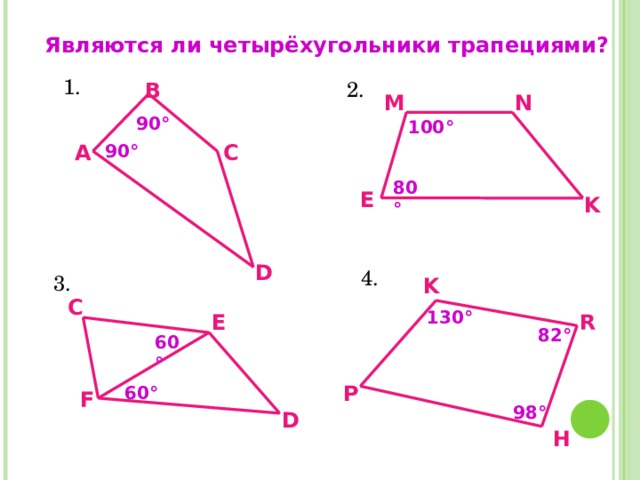 Являются ли четырёхугольники трапециями?   1. 2. В M N 90 ° 100 ° С А 90 ° 80 ° E K D 4. 3. K C 130 ° R E 82 ° 60 °  98 ° P 60 ° F D H