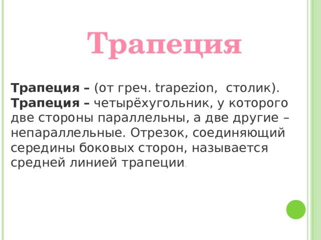 Трапеция Трапеция – (от греч. trapezion, столик). Трапеция  –  четырёхугольник, у которого две стороны параллельны, а две другие – непараллельные. Отрезок, соединяющий середины боковых сторон, называется средней линией трапеции .