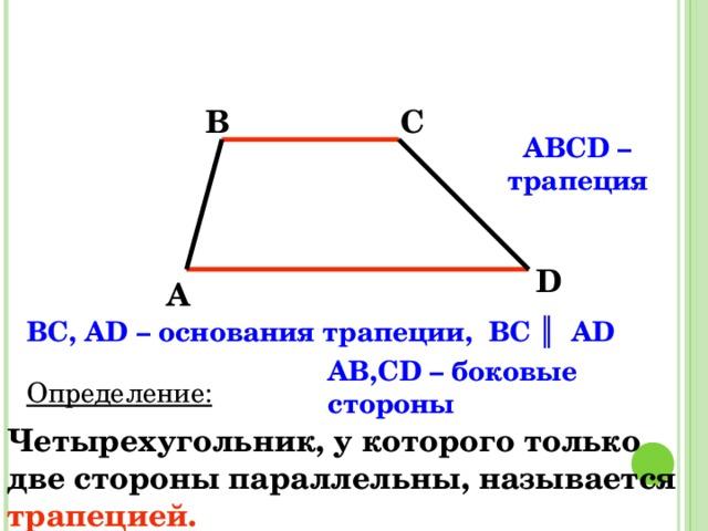 B C ABCD – трапеция  D A BC, AD – основания трапеции, ВС ║ АD AB,CD – боковые стороны Определение: Четырехугольник, у которого только две стороны параллельны, называется  трапецией.