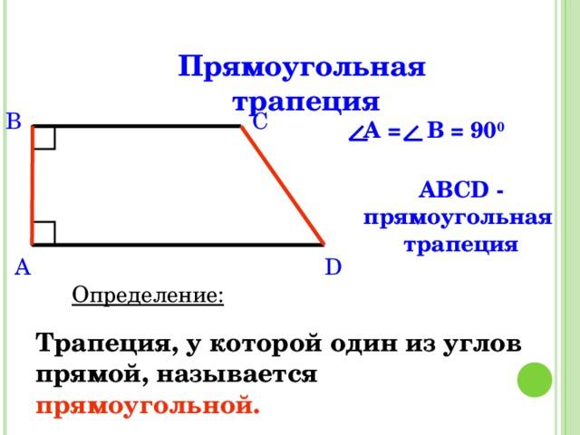 Прямоугольная трапеция B C A = В = 90 0 ABCD - прямоугольная трапеция D A Определение: Трапеция, у которой один из углов прямой, называется  прямоугольной.