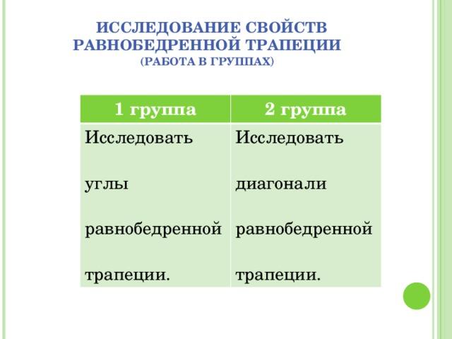 Исследование свойств равнобедренной трапеции  (работа в группах ) 1 группа 2 группа Исследовать углы равнобедренной трапеции. Исследовать диагонали равнобедренной трапеции.