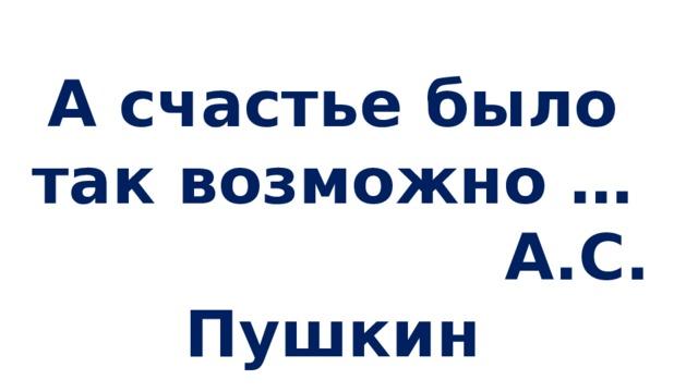 А счастье было так возможно …  А.С. Пушкин