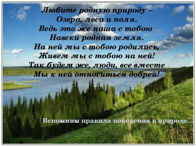Любите родную природу –  Озера, леса и поля.  Ведь это же наша с тобою  Навеки родная земля.  На ней мы с тобою родились,  Живем мы с тобою на ней!  Так будем же, люди, все вместе  Мы к ней относиться добрей! Вспомним правила поведения в природе…