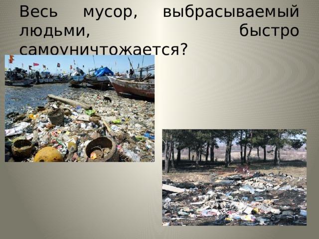 Весь мусор, выбрасываемый людьми, быстро самоуничтожается?