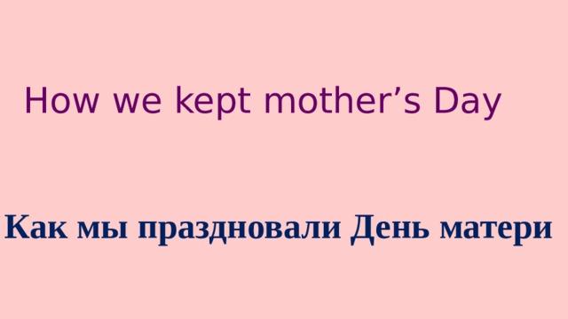 How we kept mother's Day Как мы праздновали День матери