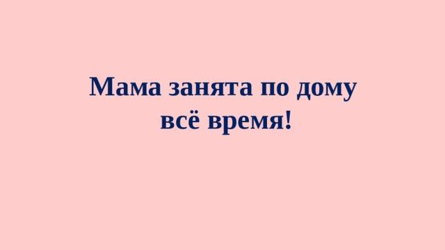 Мама занята по дому всё время!