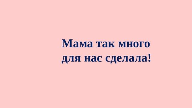 Мама так много для нас сделала!