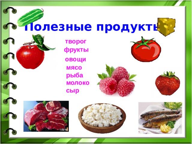 Полезные продукты:    творог  фрукты  овощи  мясо  рыба  молоко  сыр