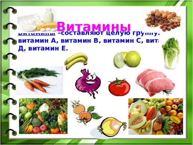 Витамины Витамины –составляют целую группу: витамин А, витамин В, витамин С, витамин Д, витамин Е.