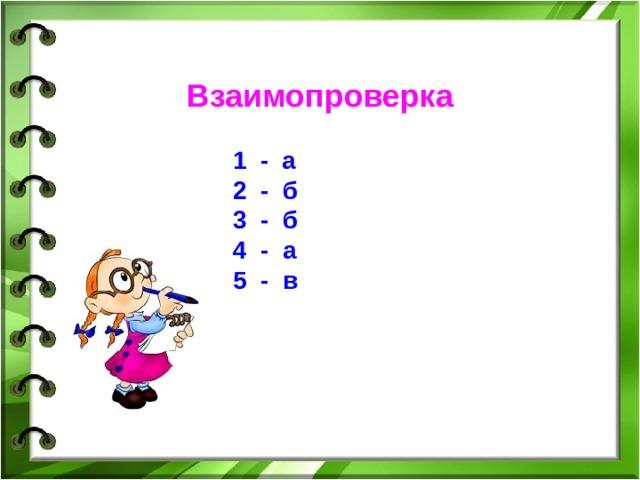 Взаимопроверка  1 - а  2 - б  3 - б  4 - а   5 - в