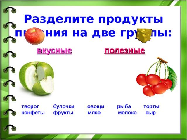 Разделите продукты питания на две группы:   вкусные   полезные   творог булочки овощи рыба торты  конфеты фрукты мясо молоко сыр