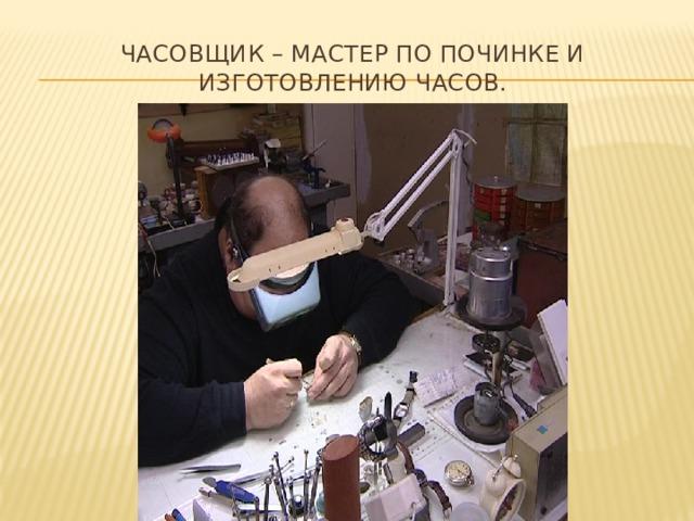 Часовщик – мастер по починке и изготовлению часов.