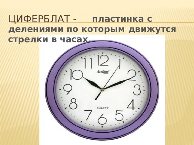 Циферблат -  пластинка с делениями по которым движутся стрелки в часах.