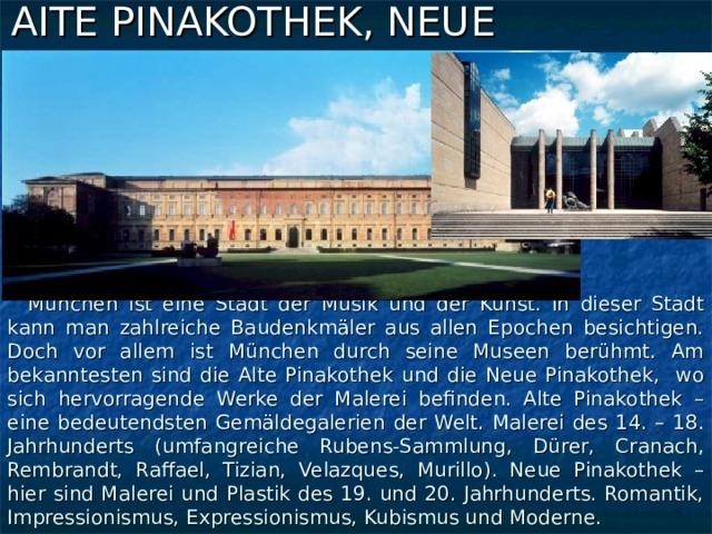 AITE PINAKOTHEK, NEUE  PINAKOTHEK  München ist eine Stadt der Musik und der Kunst. In dieser Stadt kann man zahlreiche Baudenkmäler aus allen Epochen besichtigen. Doch vor allem ist München durch seine Museen berühmt. Am bekanntesten sind die Alte Pinakothek und die Neue Pinakothek, wo sich hervorragende Werke der Malerei befinden. Alte Pinakothek – eine bedeutendsten Gemäldegalerien der Welt. Malerei des 14. – 18. Jahrhunderts (umfangreiche Rubens-Sammlung, Dürer, Cranach, Rembrandt, Raffael, Tizian, Velazques, Murillo). Neue Pinakothek – hier sind Malerei und Plastik des 19. und 20. Jahrhunderts. Romantik, Impressionismus, Expressionismus, Kubismus und Moderne.