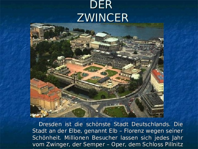 DER  ZWINCER  Dresden ist die schönste Stadt Deutschlands. Die Stadt an der Elbe, genannt Elb – Florenz wegen seiner Schönheit. Millionen Besucher lassen sich jedes Jahr vom Zwinger, der Semper – Oper, dem Schloss Pillnitz begeistern.