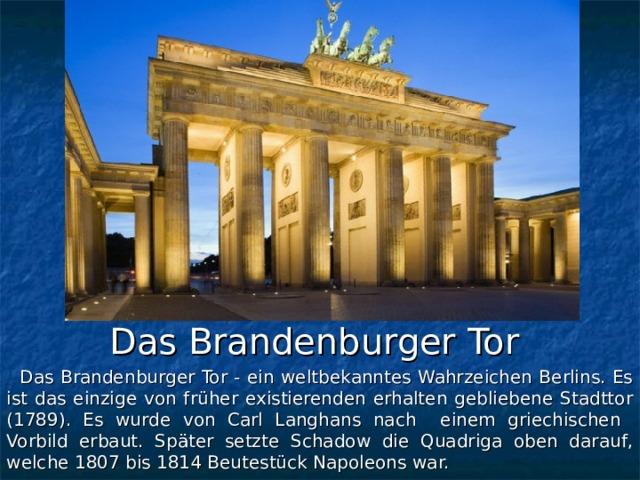 Das Brandenburger Tor  Das Brandenburger Tor - ein weltbekanntes Wahrzeichen Berlins. Es ist das einzige von früher existierenden erhalten gebliebene Stadttor (1789). Es wurde von Carl Langhans nach einem griechischen Vorbild erbaut. Später setzte Schadow die Quadriga oben darauf, welche 1807 bis 1814 Beutestück Napoleons war.