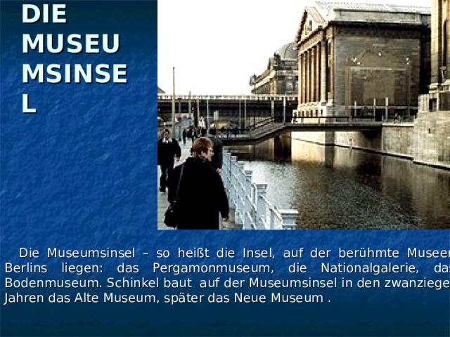 DIE MUSEUMSINSEL  Die Museumsinsel – so heißt die Insel, auf der berühmte Museen Berlins liegen: das Pergamonmuseum, die Nationalgalerie, das Bodenmuseum. Schinkel baut auf der Museumsinsel in den zwanzieger Jahren das Alte Museum, später das Neue Museum .
