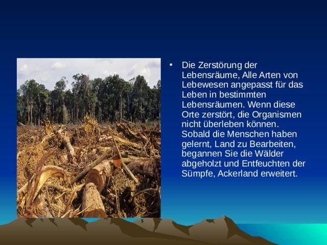Die Zerstörung der Lebensräume, Alle Arten von Lebewesen angepasst für das Leben in bestimmten Lebensräumen. Wenn diese Orte zerstört, die Organismen nicht überleben können. Sobald die Menschen haben gelernt, Land zu Bearbeiten, begannen Sie die Wälder abgeholzt und Entfeuchten der Sümpfe, Ackerland erweitert.