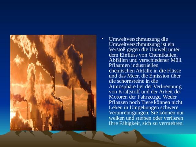 Umweltverschmutzung die Umweltverschmutzung ist ein Verstoß gegen die Umwelt unter dem Einfluss von Chemikalien, Abfällen und verschiedener Müll. Pflaumen industriellen chemischen Abfälle in die Flüsse und das Meer, die Emission über die schornsteine in die Atmosphäre bei der Verbrennung von Kraftstoff und der Arbeit der Motoren der Fahrzeuge. Weder Pflanzen noch Tiere können nicht Leben in Umgebungen schwere Verunreinigungen. Sie können nur welken und sterben oder verlieren Ihre Fähigkeit, sich zu vermehren.