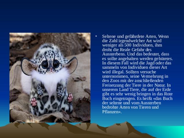 Seltene und gefährdete Arten, Wenn die Zahl irgendwelcher Art wird weniger als 500 Individuen, ihm droht die Reale Gefahr des Aussterbens. Und das bedeutet, dass es sollte angehalten werden gehütetes. In diesem Fall wird die Jagd oder das sammeln von Individuen dieser Art wird illegal. Sollten versuche unternommen, seine Vermehrung in den Zoos mit der anschließenden Freisetzung der Tiere in der Natur. In unserem Land Tiere, die auf der Erde gibt es sehr wenig bringen in das Rote Buch eingetragen. Es heißt «das Buch der seltene und vom Aussterben bedrohte Arten von Tieren und Pflanzen».