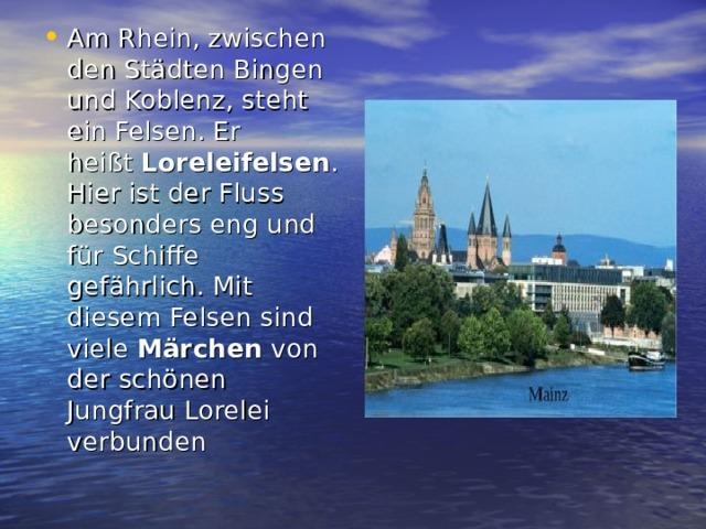 Am Rhein, zwischen den Städten Bingen und Koblenz, steht ein Felsen. Er heißt Loreleifelsen . Hier ist der Fluss besonders eng und für Schiffe gefährlich. Mit diesem Felsen sind viele Märchen von der schönen Jungfrau Lorelei verbunden