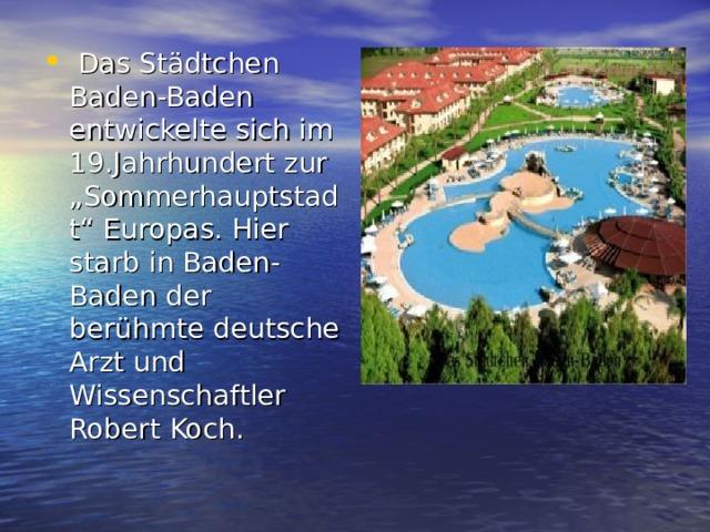 """Das Städtchen Baden-Baden entwickelte sich im 19.Jahrhundert zur """"Sommerhauptstadt"""" Europas. Hier starb in Baden-Baden der berühmte deutsche Arzt und Wissenschaftler Robert Koch."""