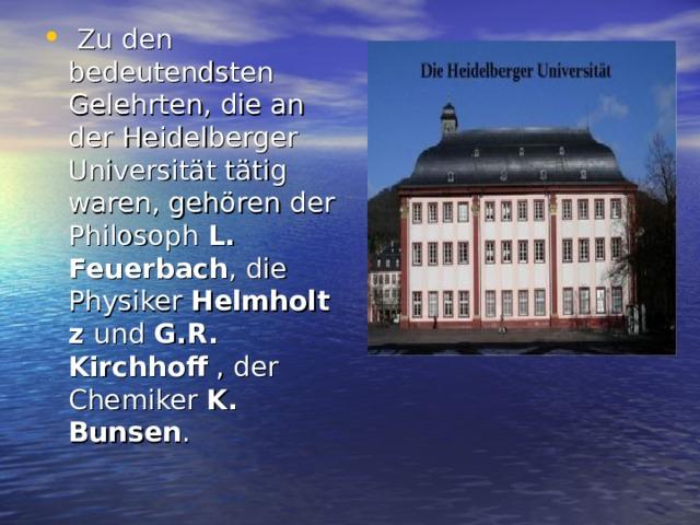 Zu den bedeutendsten Gelehrten, die an der Heidelberger Universität tätig waren, gehören der Philosoph L. Feuerbach , die Physiker Helmholtz und G.R. Kirchhoff , der Chemiker K. Bunsen .