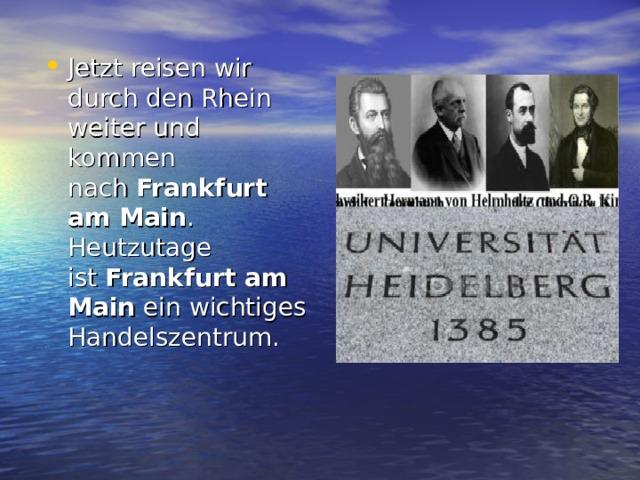 Jetzt reisen wir durch den Rhein weiter und kommen nach Frankfurt am Main . Heutzutage ist Frankfurt am Main ein wichtiges Handelszentrum.