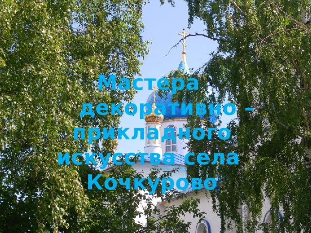 Мастера  декоративно – прикладного  искусства села Кочкурово