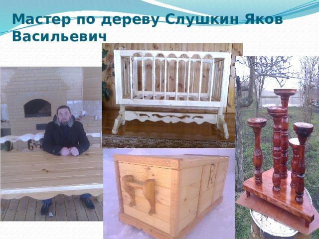 Мастер по дереву Слушкин Яков Васильевич