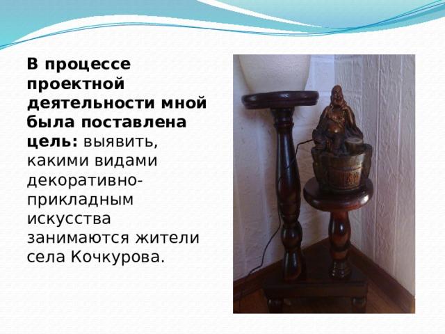В процессе проектной деятельности мной была поставлена цель: выявить, какими видами декоративно-прикладным искусства занимаются жители села Кочкурова.