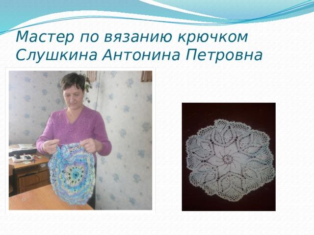 Мастер по вязанию крючком  Слушкина Антонина Петровна