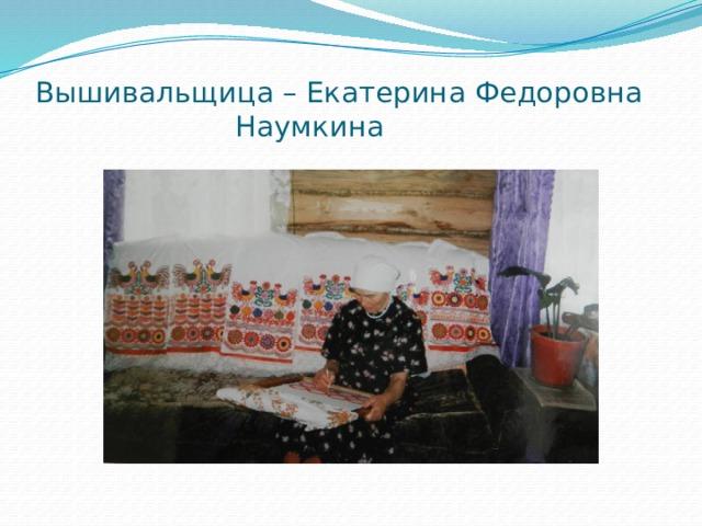 Вышивальщица – Екатерина Федоровна  Наумкина