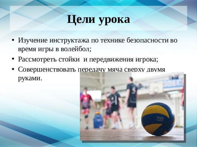Цели урока Изучение инструктажа по технике безопасности во время игры в волейбол; Рассмотреть стойки и передвижения игрока; Совершенствовать передачу мяча сверху двумя руками.
