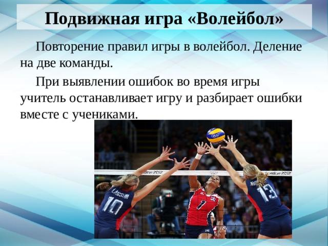 Подвижная игра «Волейбол»  Повторение правил игры в волейбол. Деление на две команды.  При выявлении ошибок во время игры учитель останавливает игру и разбирает ошибки вместе с учениками.
