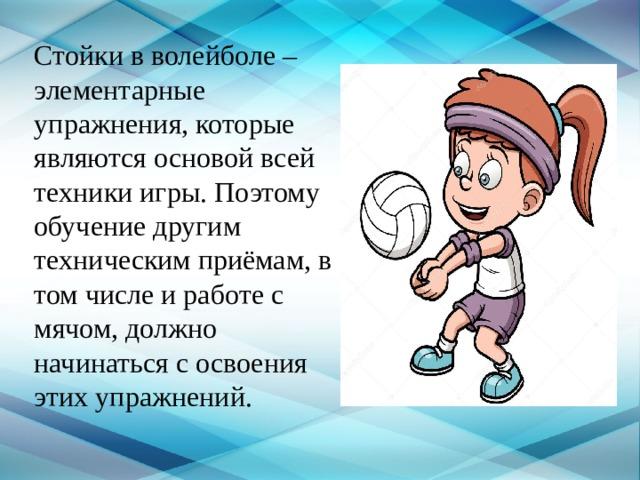 Стойки в волейболе – элементарные упражнения, которые являются основой всей техники игры. Поэтому обучение другим техническим приёмам, в том числе и работе с мячом, должно начинаться с освоения этих упражнений.