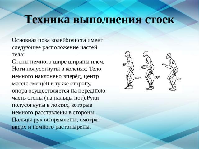 Техника выполнения стоек Основная поза волейболиста имеет следующее расположение частей тела:  Стопы немного шире ширины плеч. Ноги полусогнуты в коленях. Тело немного наклонено вперёд, центр массы смещён в ту же сторону, опора осуществляется на переднюю часть стопы (на пальцы ног).Руки полусогнуты в локтях, которые немного расставлены в стороны. Пальцы рук выпрямлены, смотрят вверх и немного растопырены.