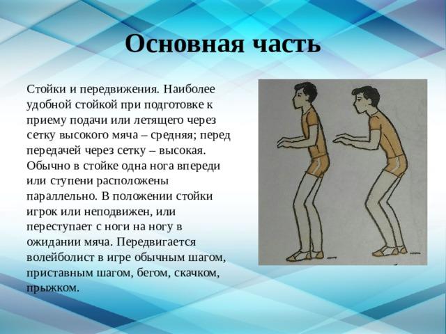 Основная часть Стойки и передвижения. Наиболее удобной стойкой при подготовке к приему подачи или летящего через сетку высокого мяча – средняя; перед передачей через сетку – высокая. Обычно в стойке одна нога впереди или ступени расположены параллельно. В положении стойки игрок или неподвижен, или переступает с ноги на ногу в ожидании мяча. Передвигается волейболист в игре обычным шагом, приставным шагом, бегом, скачком, прыжком.