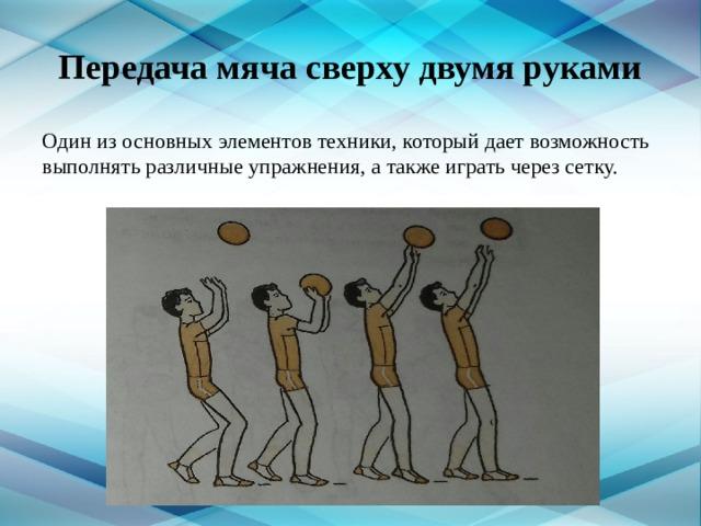 Передача мяча сверху двумя руками Один из основных элементов техники, который дает возможность выполнять различные упражнения, а также играть через сетку.
