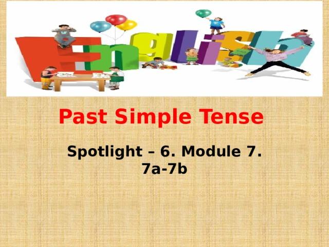 Past Simple Tense Spotlight – 6. Module 7. 7a-7b