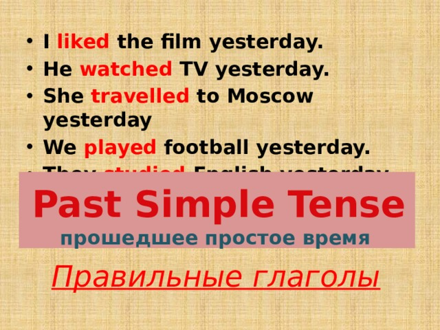 I liked the film yesterday. He watched TV yesterday. She travelled to Moscow yesterday We played football yesterday. They studied English yesterday Past Simple Tense  прошедшее простое время Правильные глаголы